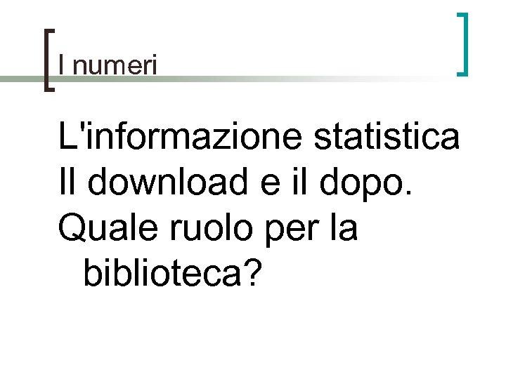 I numeri L'informazione statistica Il download e il dopo. Quale ruolo per la biblioteca?