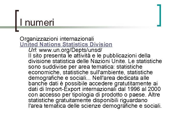 I numeri Organizzazioni internazionali United Nations Statistics Division Url: www. un. org/Depts/unsd/ Il sito