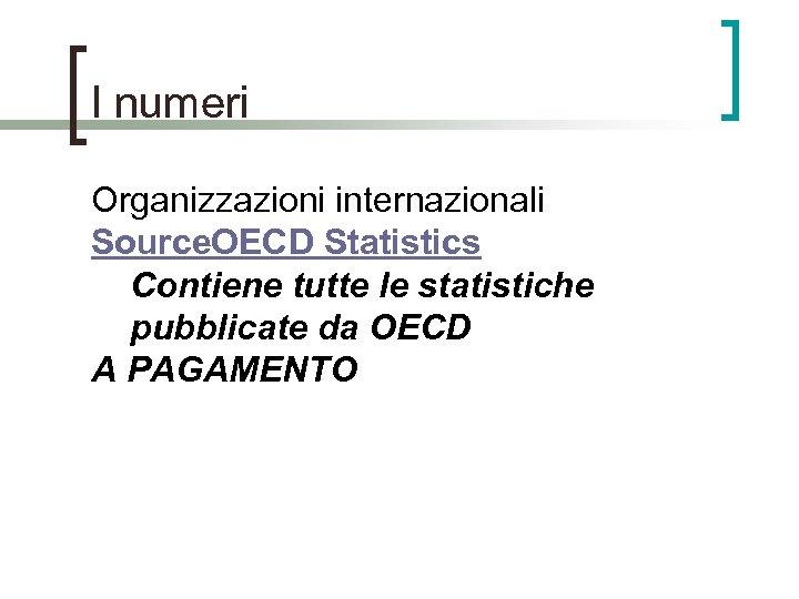 I numeri Organizzazioni internazionali Source. OECD Statistics Contiene tutte le statistiche pubblicate da OECD