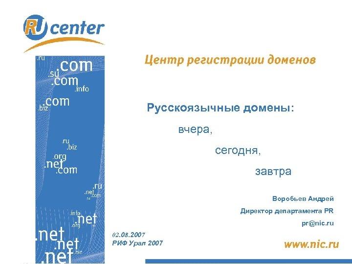Русскоязычные домены: вчера, сегодня, завтра Воробьев Андрей Директор департамента PR pr@nic. ru 02. 08.
