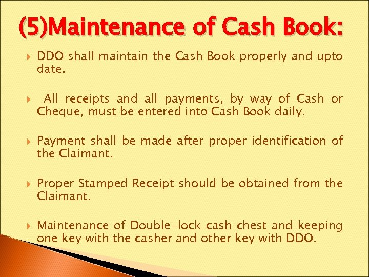 (5)Maintenance of Cash Book: DDO shall maintain the Cash Book properly and upto date.