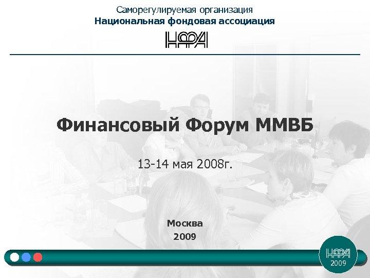 Саморегулируемая организация Национальная фондовая ассоциация Финансовый Форум ММВБ 13 -14 мая 2008 г. Москва