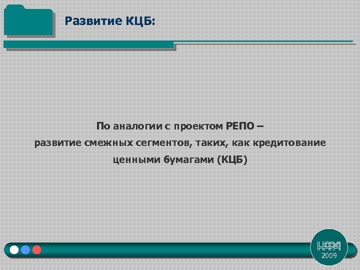 Развитие КЦБ: По аналогии с проектом РЕПО – развитие смежных сегментов, таких, как кредитование