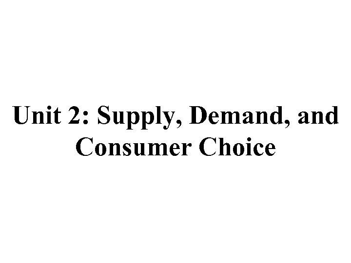 Unit 2: Supply, Demand, and Consumer Choice