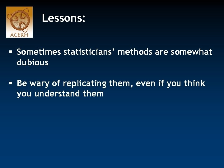 Lessons: § Sometimes statisticians' methods are somewhat dubious § Be wary of replicating them,