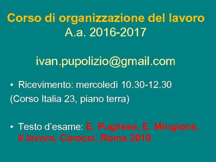 Corso di organizzazione del lavoro A. a. 2016 -2017 ivan. pupolizio@gmail. com • Ricevimento: