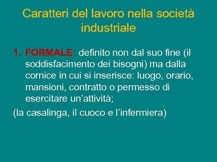 Caratteri del lavoro nella società industriale 1. FORMALE: definito non dal suo fine (il