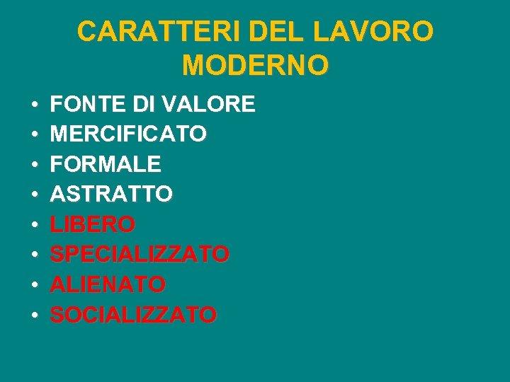 CARATTERI DEL LAVORO MODERNO • • FONTE DI VALORE MERCIFICATO FORMALE ASTRATTO LIBERO SPECIALIZZATO