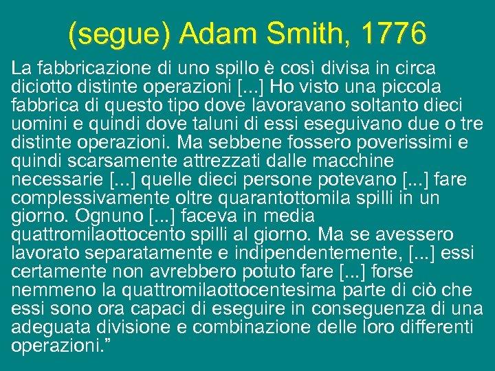 (segue) Adam Smith, 1776 La fabbricazione di uno spillo è così divisa in circa