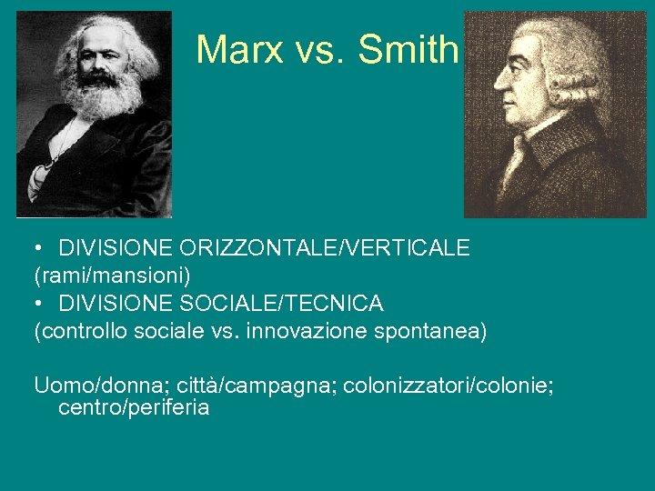 Marx vs. Smith • DIVISIONE ORIZZONTALE/VERTICALE (rami/mansioni) • DIVISIONE SOCIALE/TECNICA (controllo sociale vs. innovazione