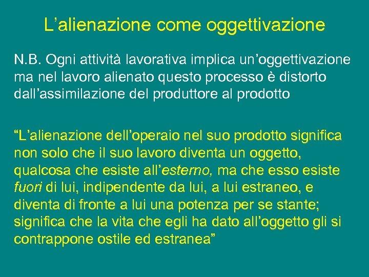 L'alienazione come oggettivazione N. B. Ogni attività lavorativa implica un'oggettivazione ma nel lavoro alienato