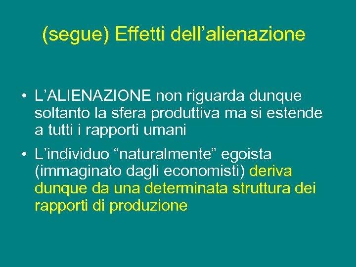 (segue) Effetti dell'alienazione • L'ALIENAZIONE non riguarda dunque soltanto la sfera produttiva ma si