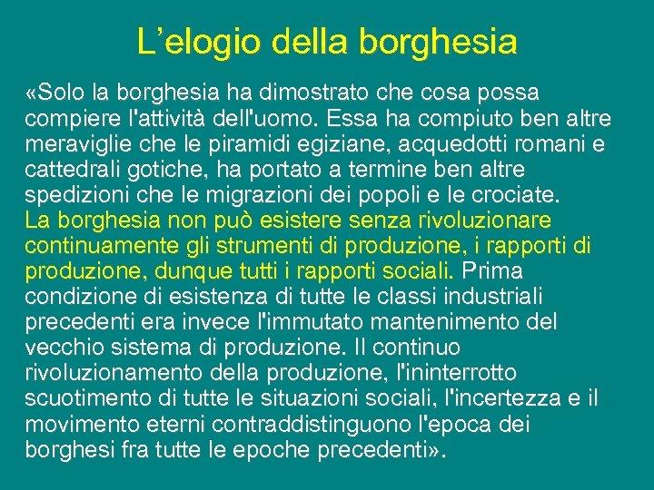 L'elogio della borghesia «Solo la borghesia ha dimostrato che cosa possa compiere l'attività dell'uomo.