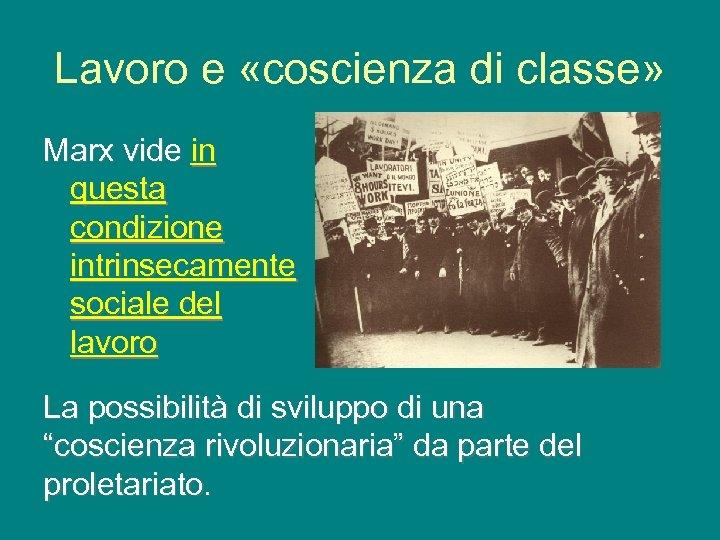 Lavoro e «coscienza di classe» Marx vide in questa condizione intrinsecamente sociale del lavoro