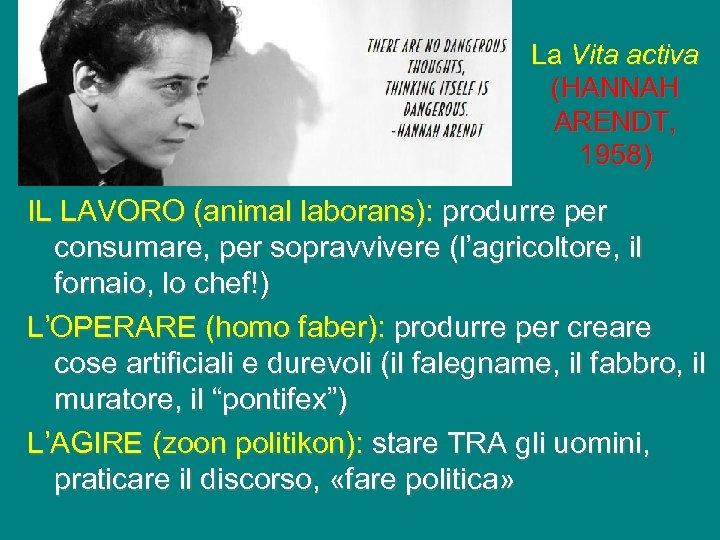 La Vita activa (HANNAH ARENDT, 1958) IL LAVORO (animal laborans): produrre per consumare, per