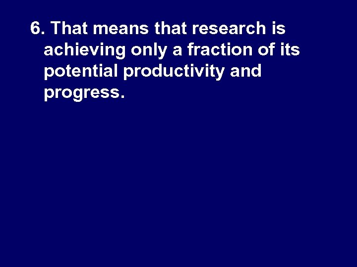 6. That means that research is achieving only a fraction of its potential productivity