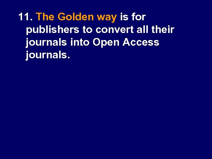 11. The Golden way is for publishers to convert all their journals into Open