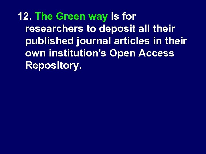 12. The Green way is for researchers to deposit all their published journal articles