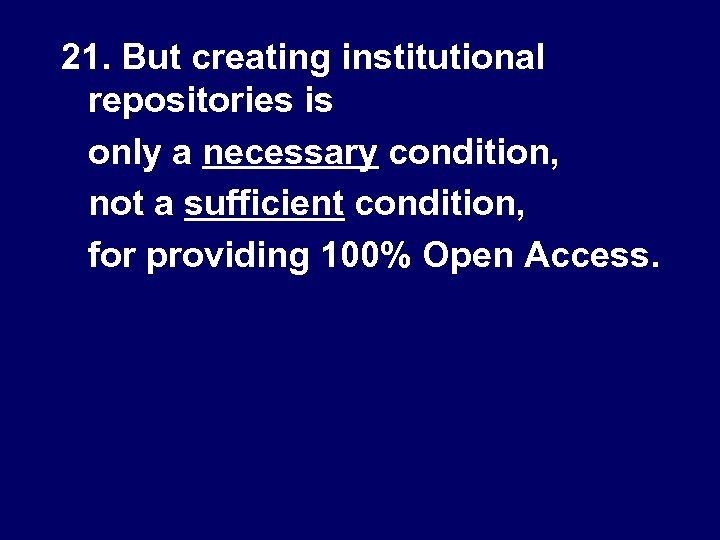 21. But creating institutional repositories is only a necessary condition, not a sufficient condition,