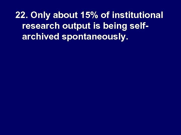 22. Only about 15% of institutional research output is being selfarchived spontaneously.