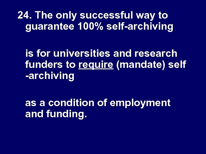 24. The only successful way to guarantee 100% self-archiving is for universities and research