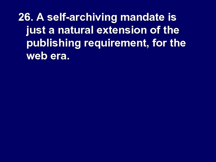 26. A self-archiving mandate is just a natural extension of the publishing requirement, for