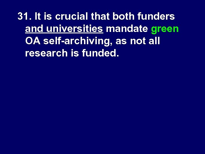 31. It is crucial that both funders and universities mandate green OA self-archiving, as