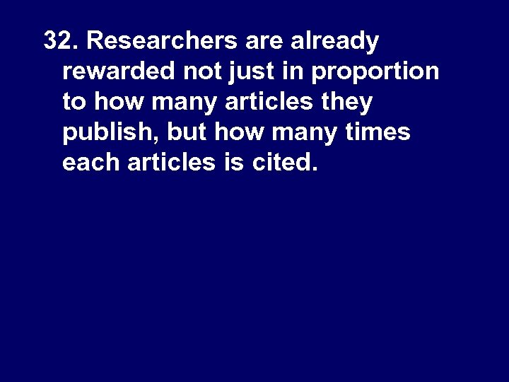 32. Researchers are already rewarded not just in proportion to how many articles they