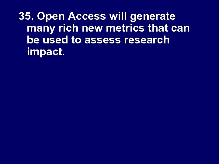35. Open Access will generate many rich new metrics that can be used to