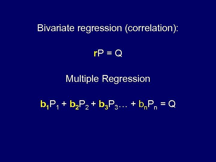 Bivariate regression (correlation): r. P = Q Multiple Regression b 1 P 1 +