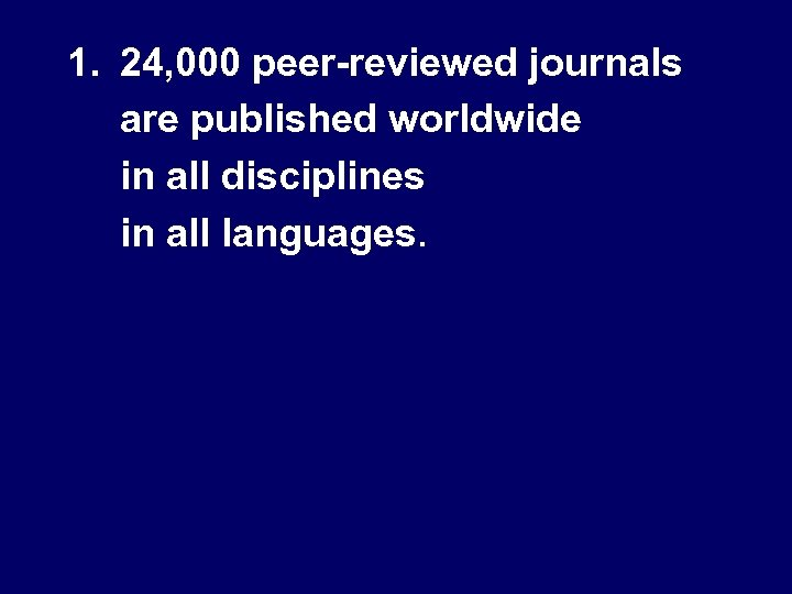1. 24, 000 peer-reviewed journals are published worldwide in all disciplines in all languages.
