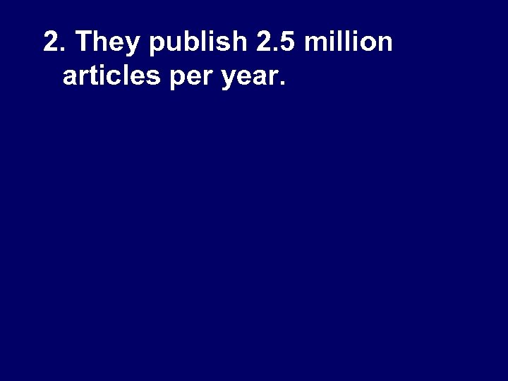 2. They publish 2. 5 million articles per year.