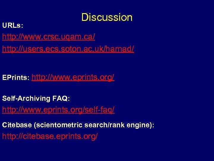 URLs: Discussion http: //www. crsc. uqam. ca/ http: //users. ecs. soton. ac. uk/harnad/ EPrints: