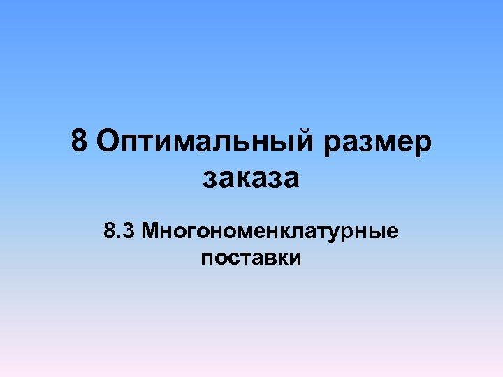 8 Оптимальный размер заказа 8. 3 Многономенклатурные поставки