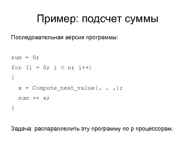 Пример: подсчет суммы Последовательная версия программы: sum = 0; for (i = 0; i