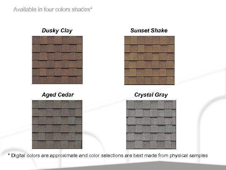 Available in four colors shades* Dusky Clay Sunset Shake Aged Cedar Crystal Gray *