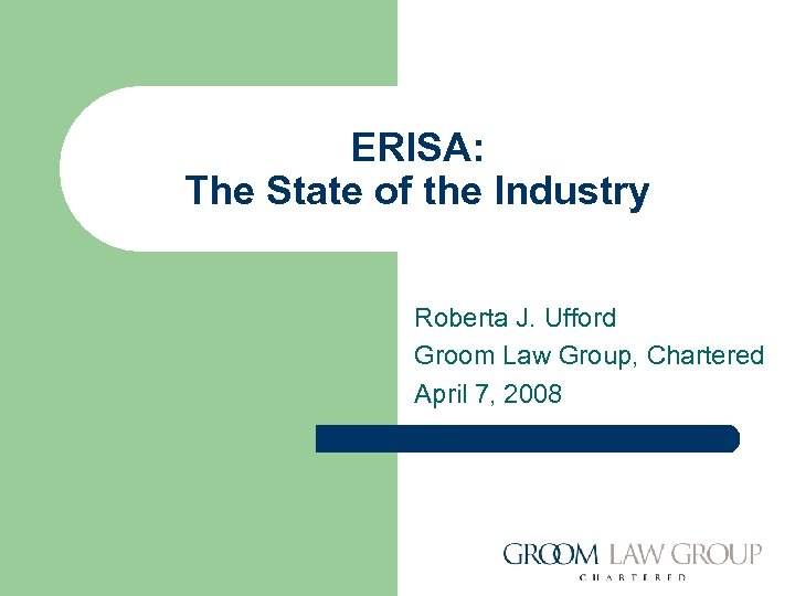 ERISA: The State of the Industry Roberta J. Ufford Groom Law Group, Chartered April