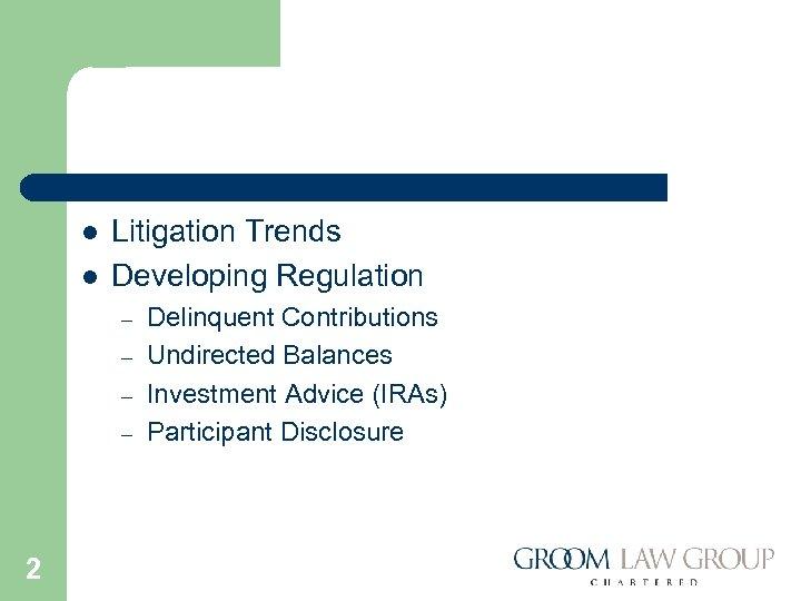 l l Litigation Trends Developing Regulation – – 2 Delinquent Contributions Undirected Balances Investment