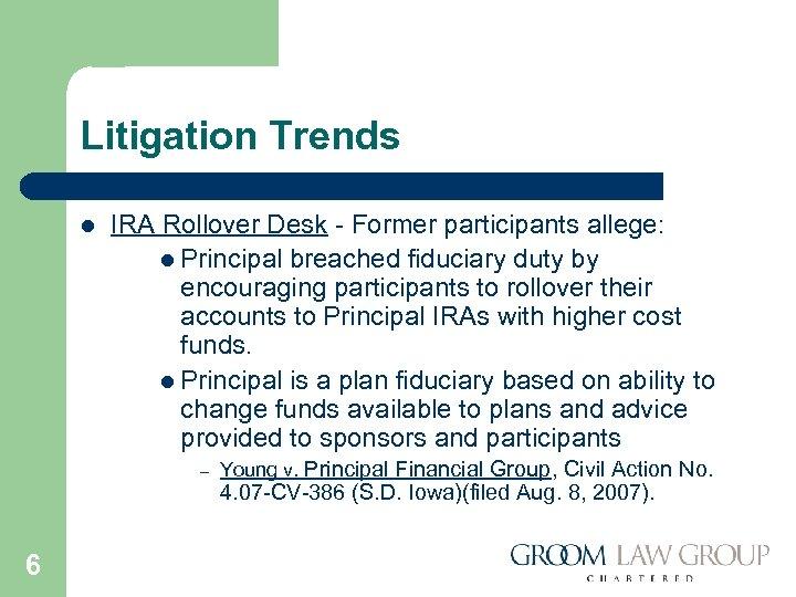 Litigation Trends l IRA Rollover Desk - Former participants allege: l Principal breached fiduciary