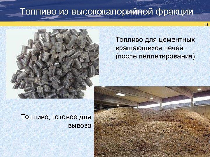 Топливо из высококалорийной фракции 15 Топливо для цементных вращающихся печей (после пеллетирования) Топливо, готовое