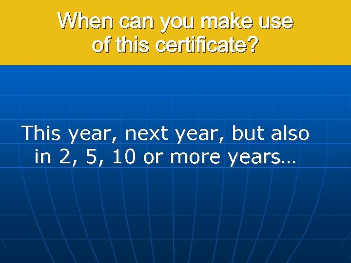 When can you make use of this certificate? This year, next year, but also