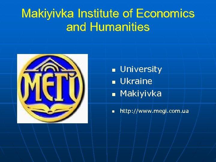 Makiyivka Institute of Economics and Humanities University Ukraine Makiyivka http: //www. megi. com. ua