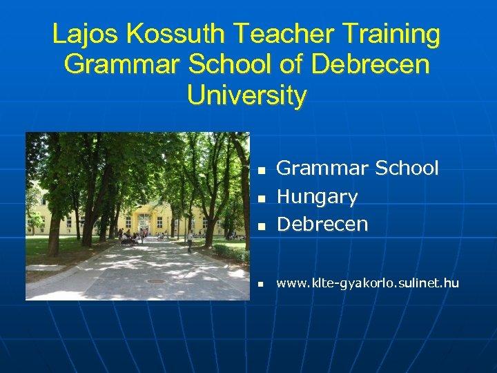 Lajos Kossuth Teacher Training Grammar School of Debrecen University Grammar School Hungary Debrecen www.
