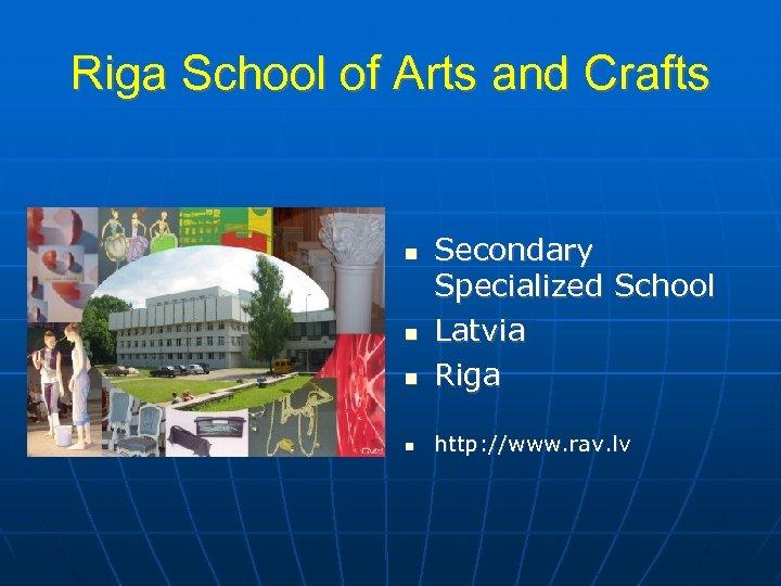 Riga School of Arts and Crafts Secondary Specialized School Latvia Riga http: //www. rav.