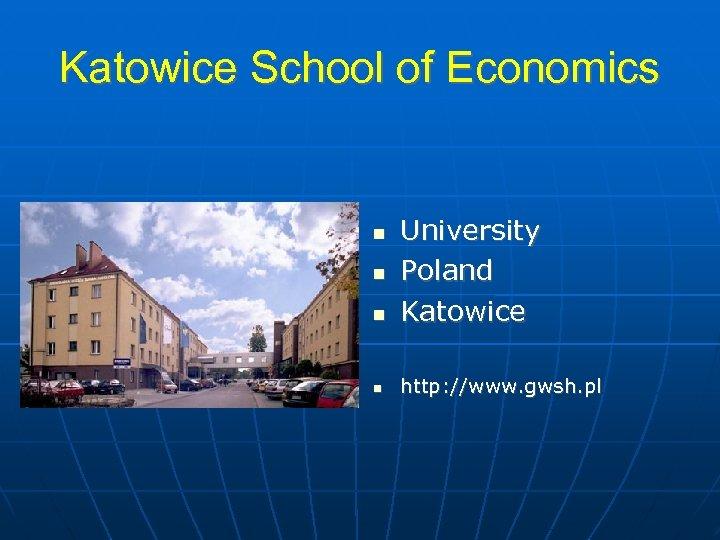 Katowice School of Economics University Poland Katowice http: //www. gwsh. pl