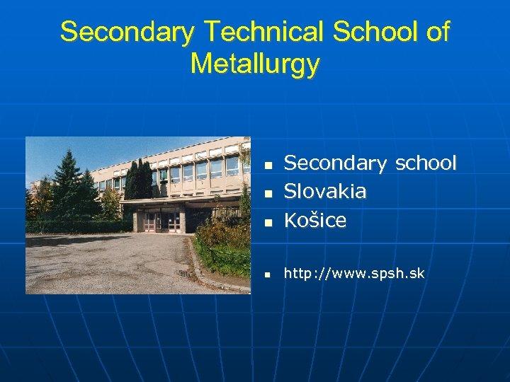 Secondary Technical School of Metallurgy Secondary school Slovakia Košice http: //www. spsh. sk