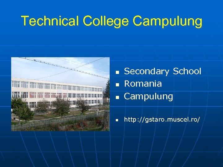 Technical College Campulung Secondary School Romania Campulung http: //gstaro. muscel. ro/