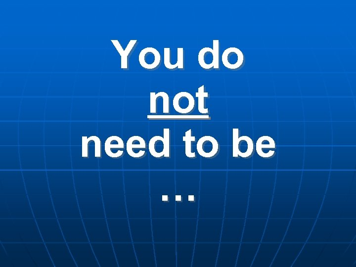 You do not need to be …