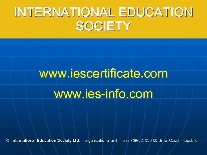 INTERNATIONAL EDUCATION SOCIETY www. iescertificate. com www. ies-info. com © International Education Society Ltd.