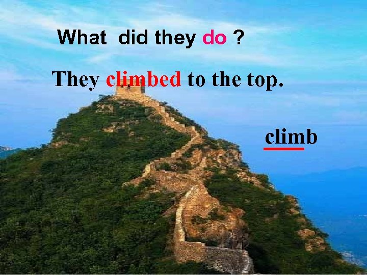 What did they do ? They climbed to the top. climb